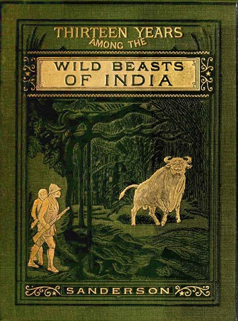 THIRTEEN YEARS AMONG THE WILD BEASTS OF INDIA: By George P. Sanderson